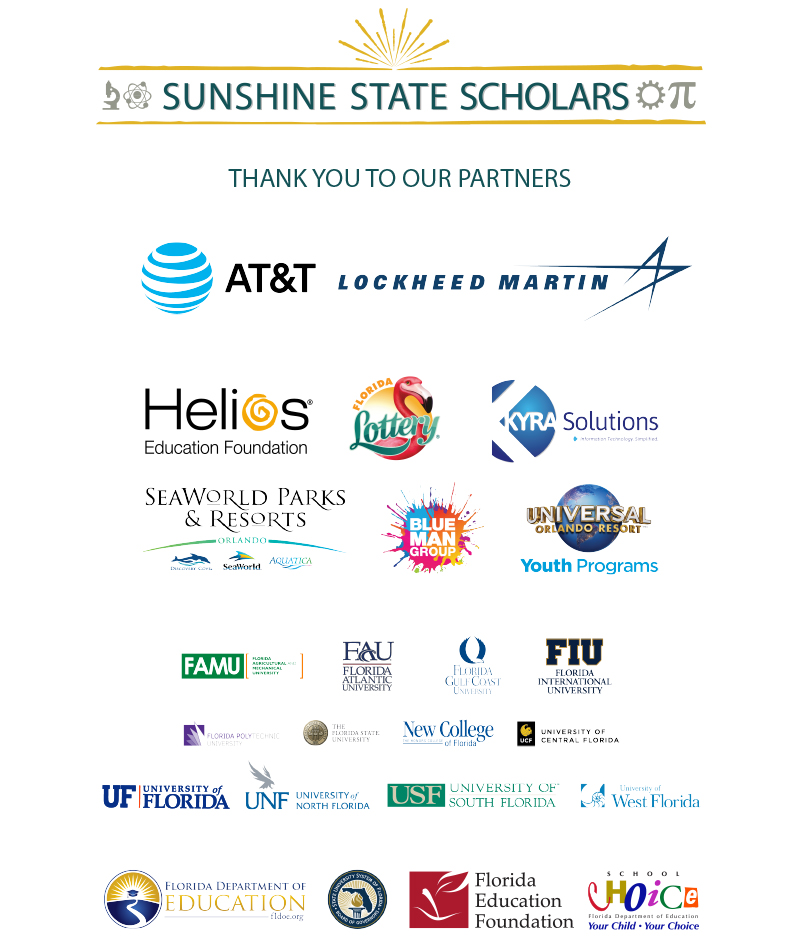 Sunshine State Scholars Partners: AT&T, Lockheed Martin, Helios, Florida Lottery, Kyra Solutions, Seaworld parks and resorts, Blue Man Group, Universal Orlando Resort Youth Programs, FAMU, Florida Atlantic University, Florida Gulf Coast University, Florida International University, Florida Polytechnic University, University of North Florida, University of South Florida, University of West Florida, Florida Department of Education State University System, Florida Education Foundation, School Choice