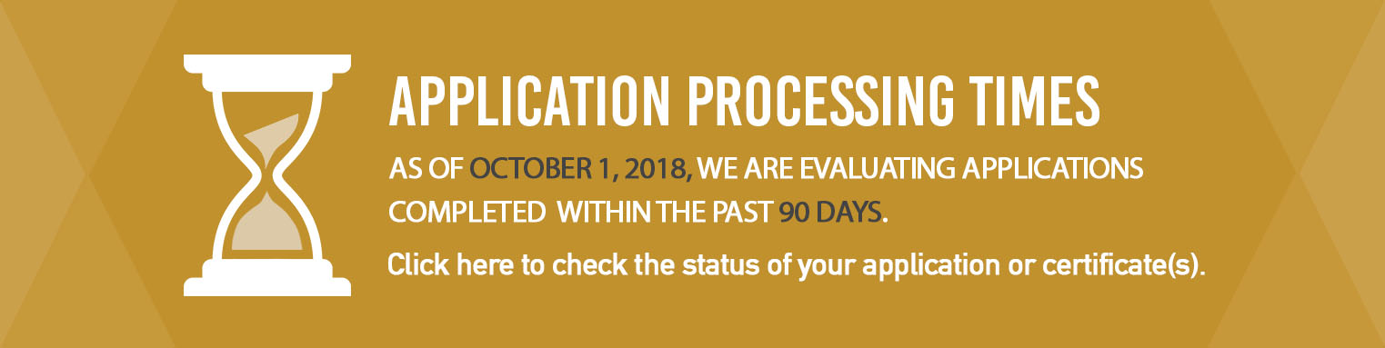 Application Processing Times: As of October 1, 2018, we are evaluating applications completed within the past 90 days. Click here to check the status of your application or certificate(s).