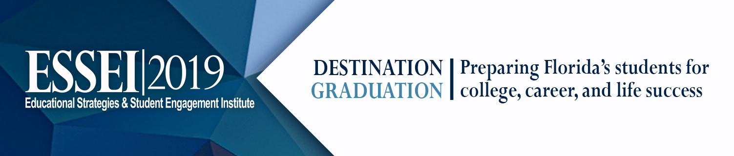 ESSEI 2019 Educational Strategies & Student Engagement Institute - Destination Graduation: Preparing Florida's Students for college, career and life success
