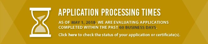 Application Processing Times: As of May 1, 2018, we are evaluating applications completed within the past 30 business days. Click here to check the status of your application or certificate(s).