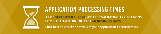 Application Processing Times: As of September 1, 2018, we are evaluating applications completed within the past 30 business days. Click here to check the status of your application or certificate(s).